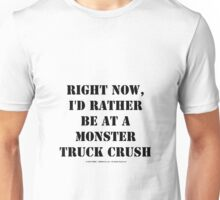 Right Now, I'd Rather Be At A Monster Truck Crush - Black Text Unisex T-Shirt
