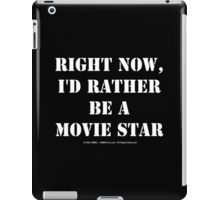 Right Now, I'd Rather Be A Movie Star - White Text iPad Case/Skin