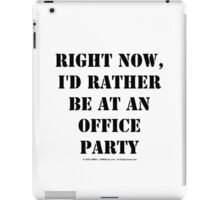 Right Now, I'd Rather Be At An Office Party - Black Text iPad Case/Skin