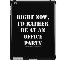 Right Now, I'd Rather Be At An Office Party - White Text iPad Case/Skin