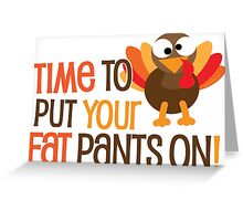 Time To Put Your Fat Pants On! Greeting Card