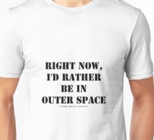 Right Now, I'd Rather Be In Outer Space - Black Text Unisex T-Shirt