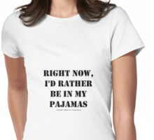 Right Now, I'd Rather Be In My Pajamas - Black Text Womens Fitted T-Shirt