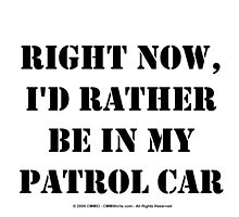 Right Now, I'd Rather Be In My Patrol Car - Black Text by cmmei