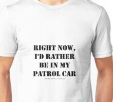 Right Now, I'd Rather Be In My Patrol Car - Black Text Unisex T-Shirt