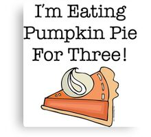 I'm Eating Pumpkin Pie For Three! Canvas Print