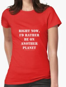 Right Now, I'd Rather Be On Another Planet - White Text Womens Fitted T-Shirt