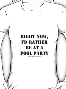 Right Now, I'd Rather Be At A Pool Party - Black Text T-Shirt
