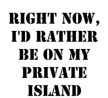 Right Now, I'd Rather Be On My Private Island - Black Text by cmmei