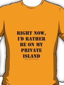 Right Now, I'd Rather Be On My Private Island - Black Text T-Shirt