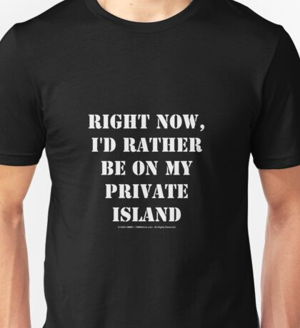 Right Now, I'd Rather Be On My Private Island - White Text Unisex T-Shirt