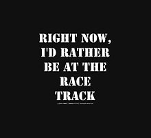 Right Now, I'd Rather Be At The Race Track - White Text Unisex T-Shirt