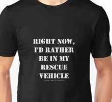 Right Now, I'd Rather Be In My Rescue Vehicle - White Text Unisex T-Shirt