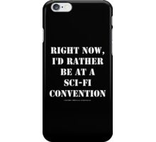 Right Now, I'd Rather Be At A Sci-Fi Convention - White Text iPhone Case/Skin