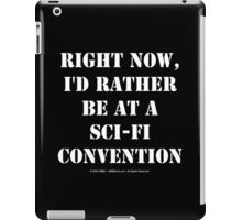 Right Now, I'd Rather Be At A Sci-Fi Convention - White Text iPad Case/Skin