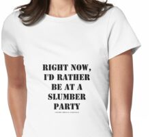 Right Now, I'd Rather Be At A Slumber Party - Black Text Womens Fitted T-Shirt