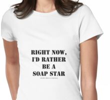 Right Now, I'd Rather Be A Soap Star - Black Text Womens Fitted T-Shirt