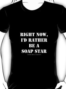 Right Now, I'd Rather Be A Soap Star - White Text T-Shirt