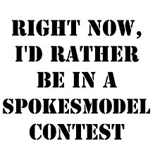 Right Now, I'd Rather Be In A Spokesmodel Contest - Black Text by cmmei