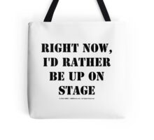 Right Now, I'd Rather Be Up On Stage - Black Text Tote Bag