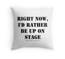Right Now, I'd Rather Be Up On Stage - Black Text Throw Pillow