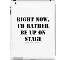 Right Now, I'd Rather Be Up On Stage - Black Text iPad Case/Skin