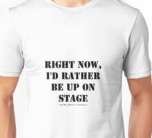 Right Now, I'd Rather Be Up On Stage - Black Text Unisex T-Shirt