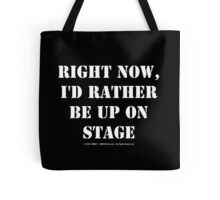 Right Now, I'd Rather Be Up On Stage - White Text Tote Bag