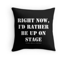 Right Now, I'd Rather Be Up On Stage - White Text Throw Pillow