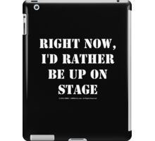 Right Now, I'd Rather Be Up On Stage - White Text iPad Case/Skin