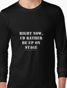 Right Now, I'd Rather Be Up On Stage - White Text Long Sleeve T-Shirt