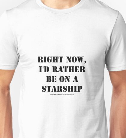Right Now, I'd Rather Be On A Starship - Black Text Unisex T-Shirt