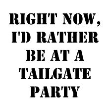 Right Now, I'd Rather Be At A Tailgate Party - Black Text by cmmei