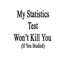 My Statistics Test Won't Kill You If You Studied  Photographic Print