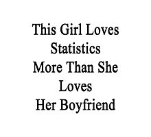 This Girl Loves Statistics More Than She Loves Her Boyfriend  Photographic Print