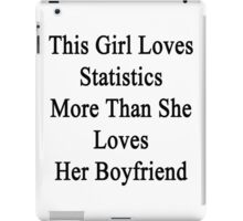 This Girl Loves Statistics More Than She Loves Her Boyfriend  iPad Case/Skin