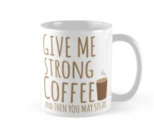 GIVE ME STRONG COFFEE and then you may speak Mug