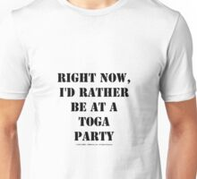 Right Now, I'd Rather Be At A Toga Party - Black Text Unisex T-Shirt