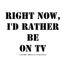 Right Now, I'd Rather Be On TV - Black Text by cmmei