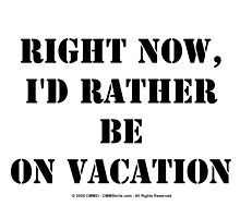 Right Now, I'd Rather Be On Vacation - Black Text by cmmei