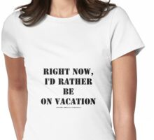 Right Now, I'd Rather Be On Vacation - Black Text Womens Fitted T-Shirt