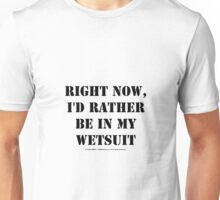 Right Now, I'd Rather Be In My Wetsuit - Black Text Unisex T-Shirt