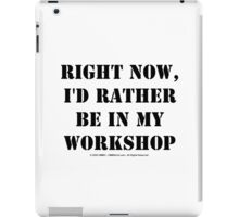 Right Now, I'd Rather Be In My Workshop - Black Text iPad Case/Skin