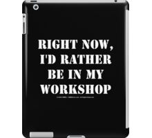 Right Now, I'd Rather Be In My Workshop - White Text iPad Case/Skin