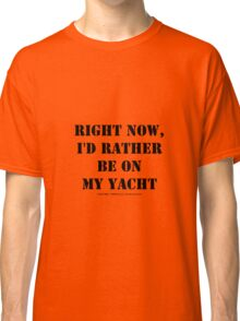 Right Now, I'd Rather Be On My Yacht - Black Text Classic T-Shirt