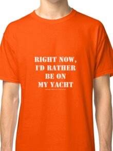 Right Now, I'd Rather Be On My Yacht - White Text Classic T-Shirt