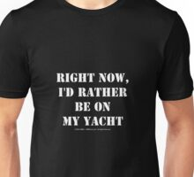 Right Now, I'd Rather Be On My Yacht - White Text Unisex T-Shirt