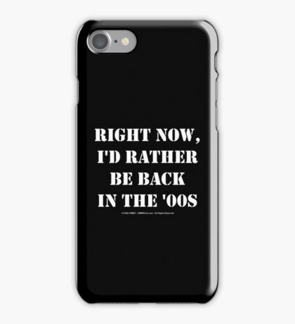 Right Now, I'd Rather Be Back In The '00s - White Text iPhone Case/Skin