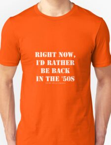 Right Now, I'd Rather Be Back In The '50s - White Text T-Shirt