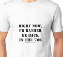 Right Now, I'd Rather Be Back In The '70s - Black Text Unisex T-Shirt